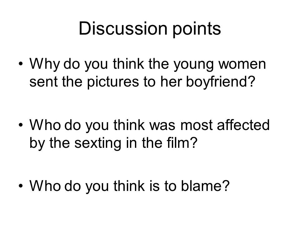 Discussion points Why do you think the young women sent the pictures to her boyfriend