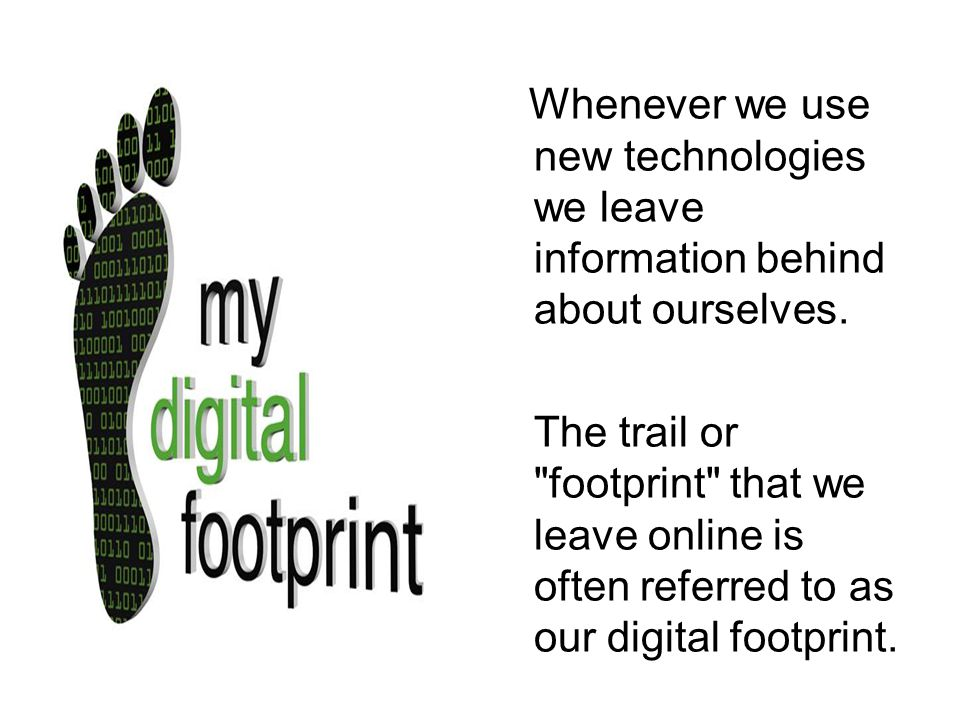 Whenever we use new technologies we leave information behind about ourselves.