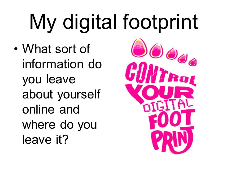 My digital footprint What sort of information do you leave about yourself online and where do you leave it