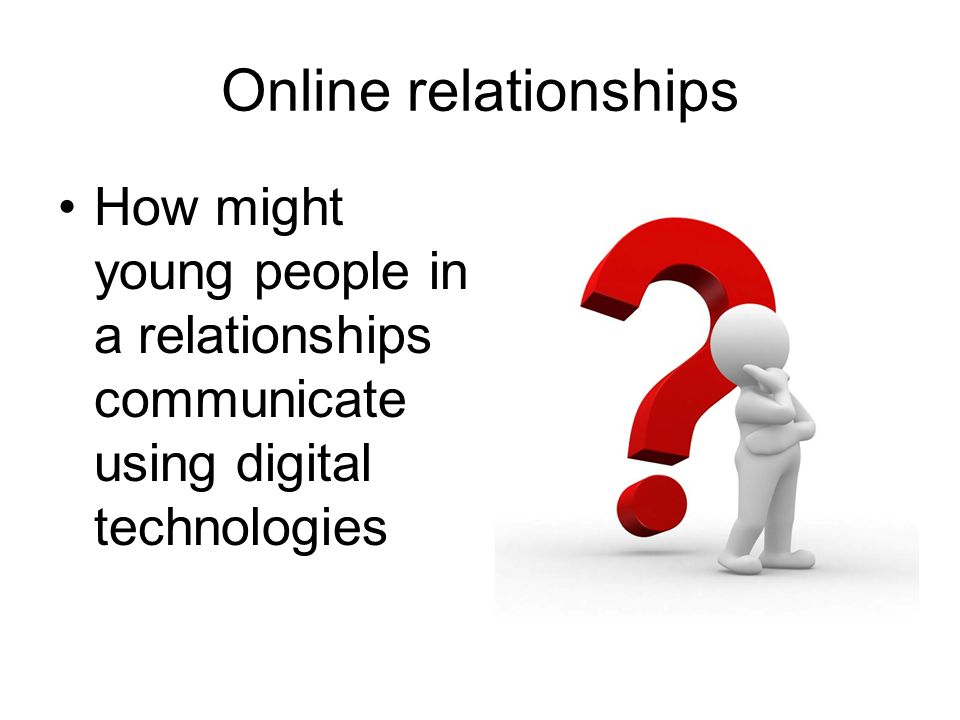 Online relationships How might young people in a relationships communicate using digital technologies.
