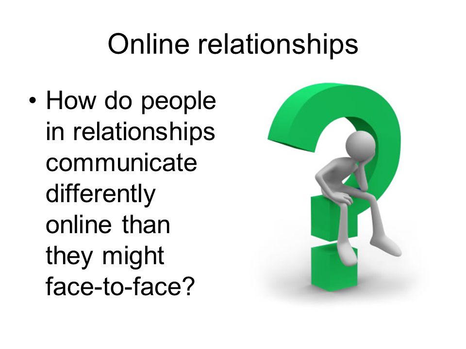 Online relationships How do people in relationships communicate differently online than they might face-to-face