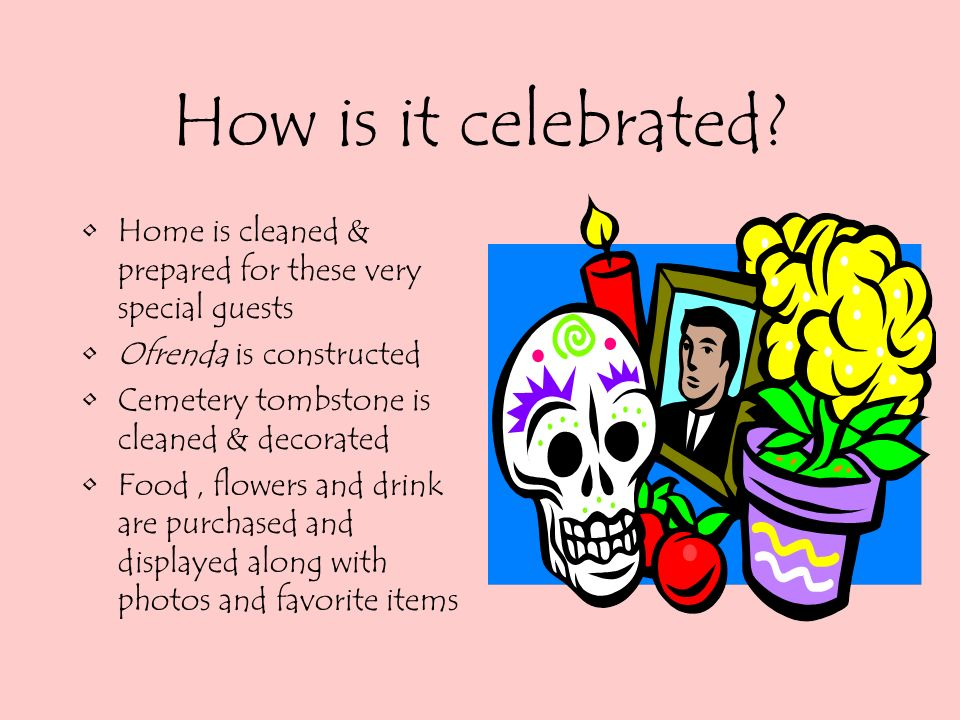 How is it celebrated Home is cleaned & prepared for these very special guests. Ofrenda is constructed.