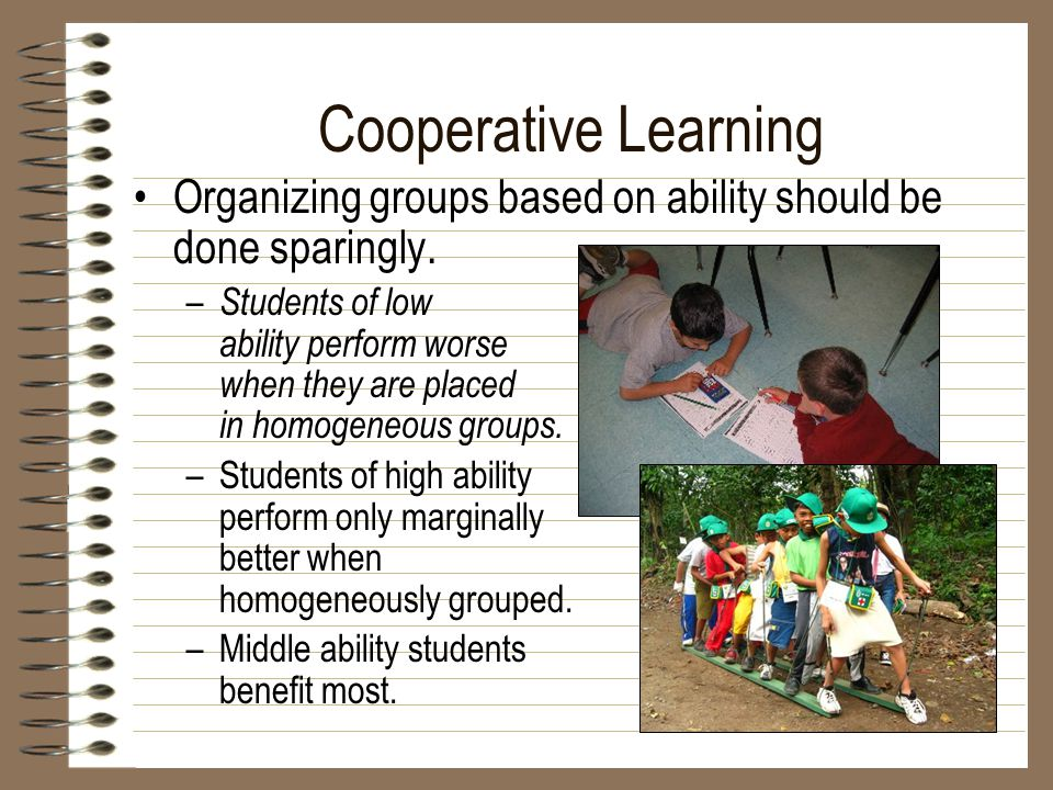 Cooperative Learning Organizing groups based on ability should be done sparingly.
