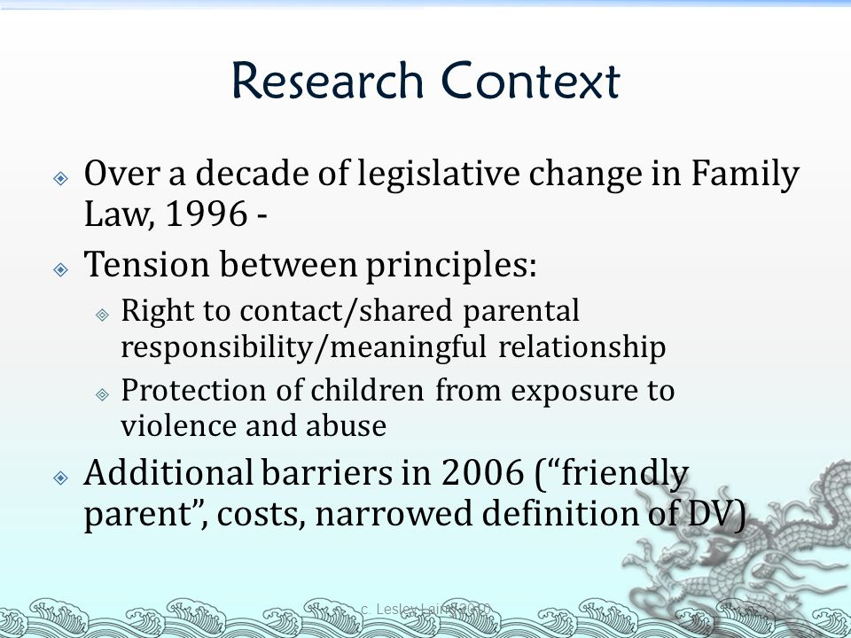 Research Context Over a decade of legislative change in Family Law, 1996 - Tension between principles:
