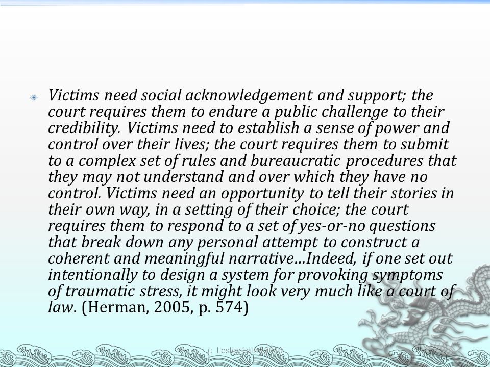 Victims need social acknowledgement and support; the court requires them to endure a public challenge to their credibility. Victims need to establish a sense of power and control over their lives; the court requires them to submit to a complex set of rules and bureaucratic procedures that they may not understand and over which they have no control. Victims need an opportunity to tell their stories in their own way, in a setting of their choice; the court requires them to respond to a set of yes-or-no questions that break down any personal attempt to construct a coherent and meaningful narrative…Indeed, if one set out intentionally to design a system for provoking symptoms of traumatic stress, it might look very much like a court of law. (Herman, 2005, p. 574)