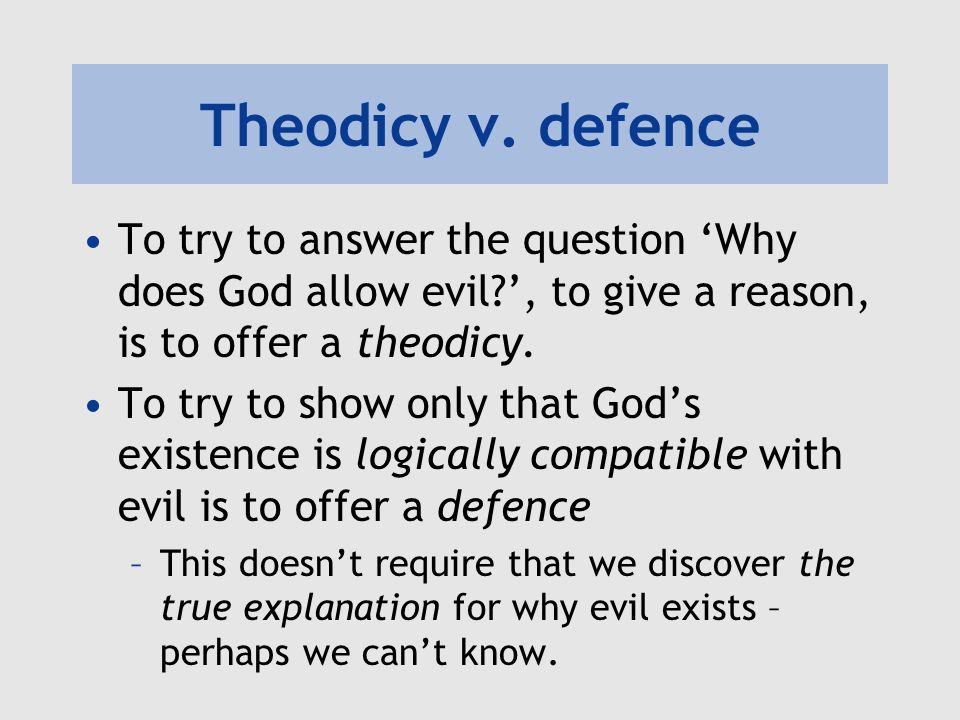 Theodicy v. defence To try to answer the question 'Why does God allow evil ', to give a reason, is to offer a theodicy.
