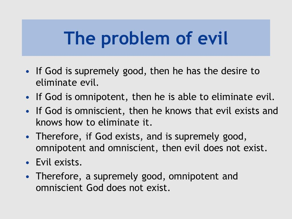 The problem of evil If God is supremely good, then he has the desire to eliminate evil. If God is omnipotent, then he is able to eliminate evil.