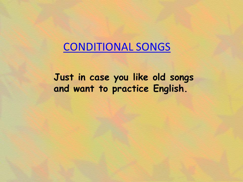 CONDITIONAL SONGS Just in case you like old songs and want to practice English.