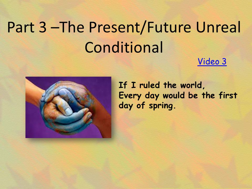 Part 3 –The Present/Future Unreal Conditional