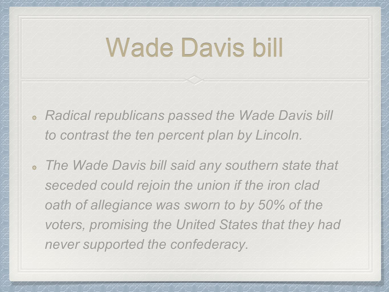 Wade Davis bill Radical republicans passed the Wade Davis bill to contrast the ten percent plan by Lincoln.
