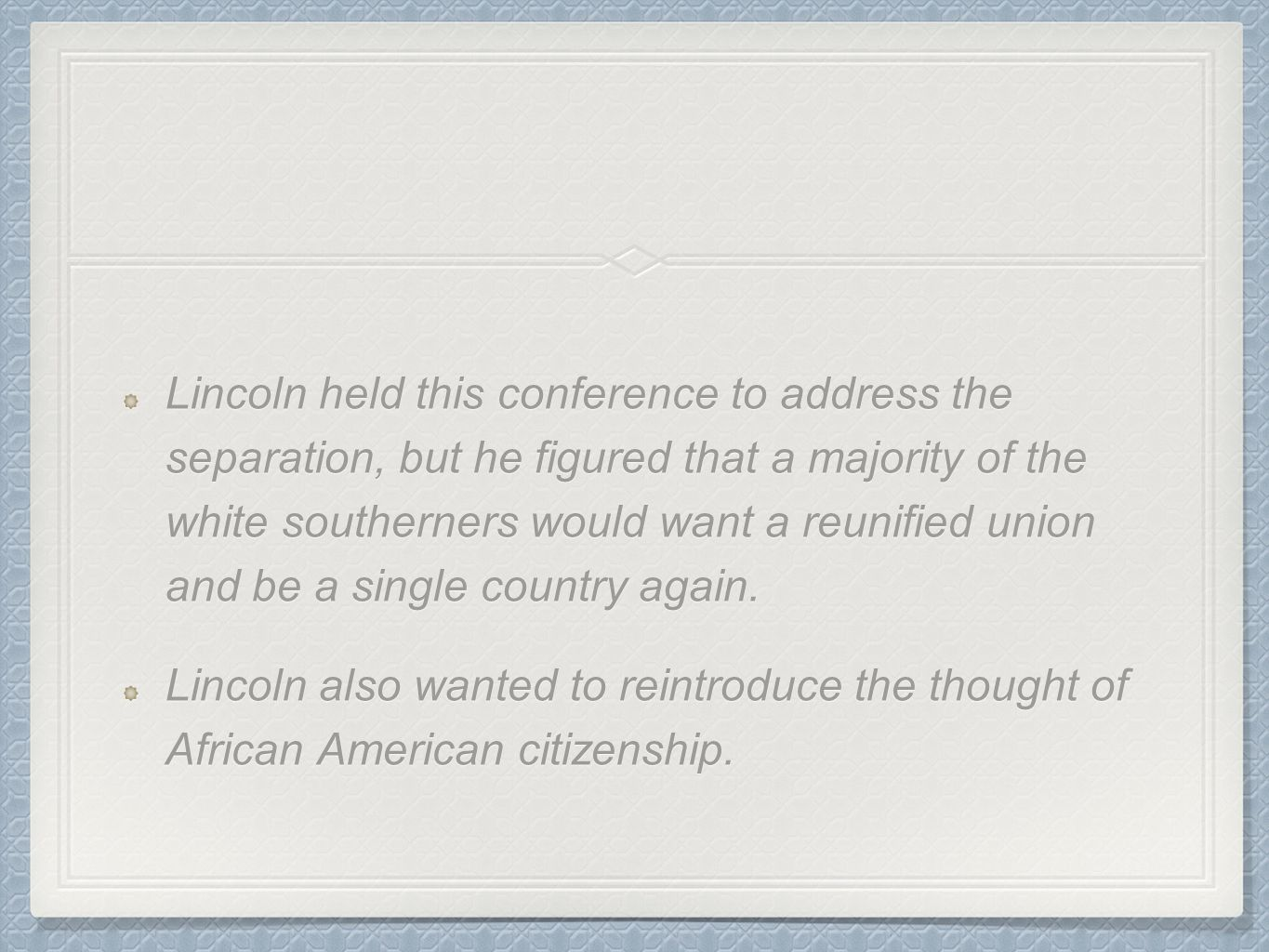 Lincoln held this conference to address the separation, but he figured that a majority of the white southerners would want a reunified union and be a single country again.