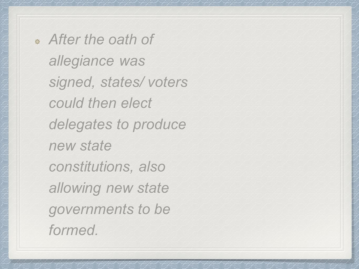 After the oath of allegiance was signed, states/ voters could then elect delegates to produce new state constitutions, also allowing new state governments to be formed.