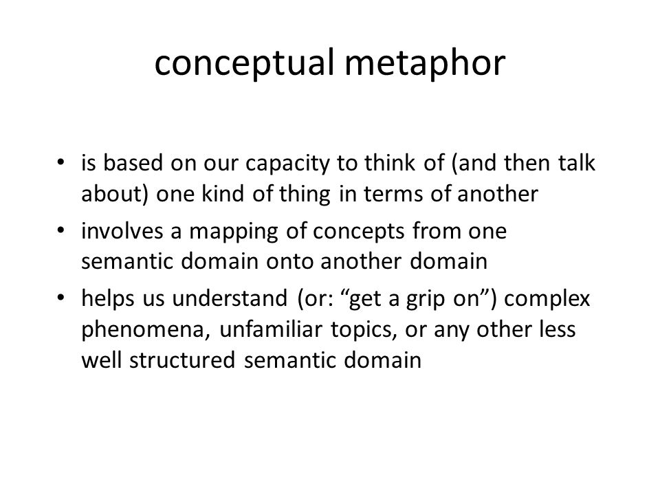 conceptual metaphor is based on our capacity to think of (and then talk about) one kind of thing in terms of another.