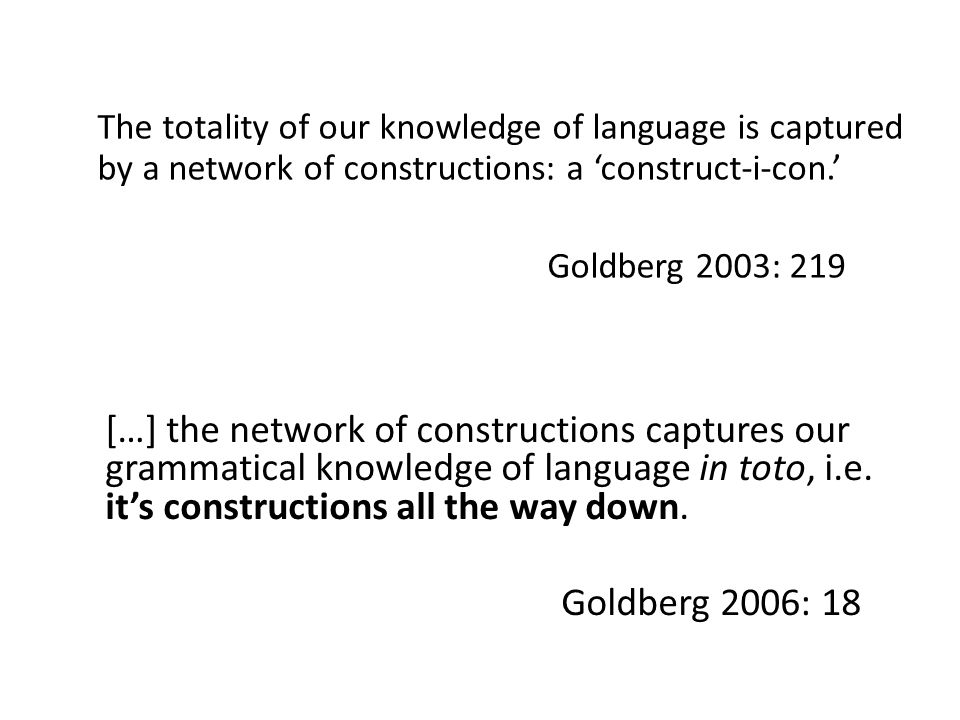 The totality of our knowledge of language is captured by a network of constructions: a 'construct-i-con.' Goldberg 2003: 219