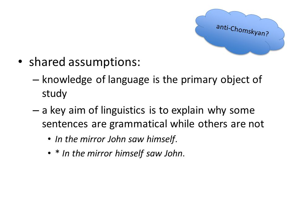 anti-Chomskyan shared assumptions: knowledge of language is the primary object of study.