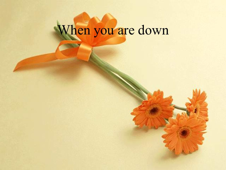 When you are down
