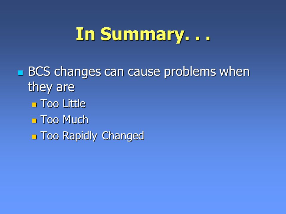 In Summary. . . BCS changes can cause problems when they are