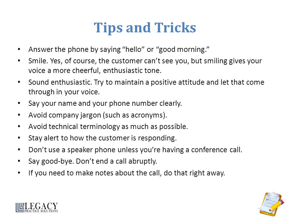 Tips and Tricks Answer the phone by saying hello or good morning.