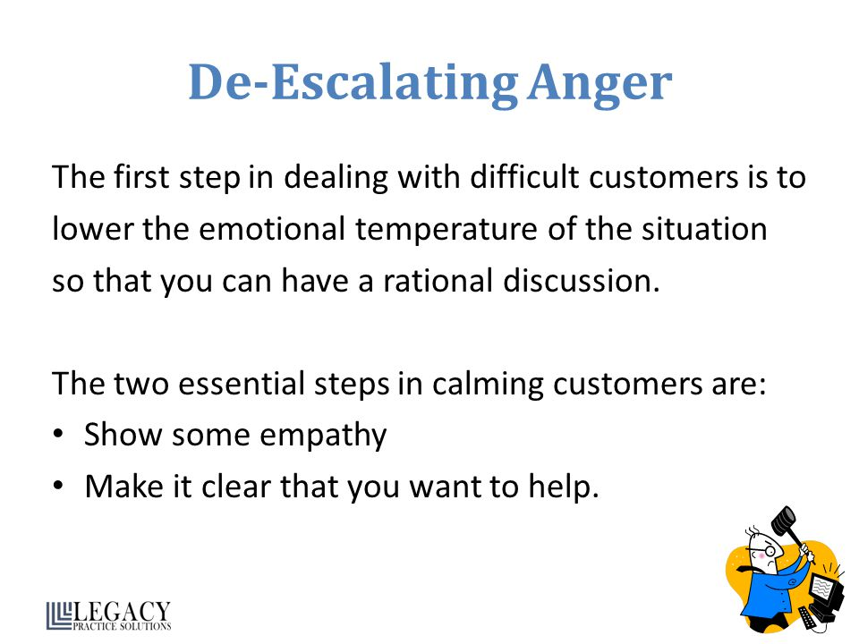 De-Escalating Anger The first step in dealing with difficult customers is to. lower the emotional temperature of the situation.