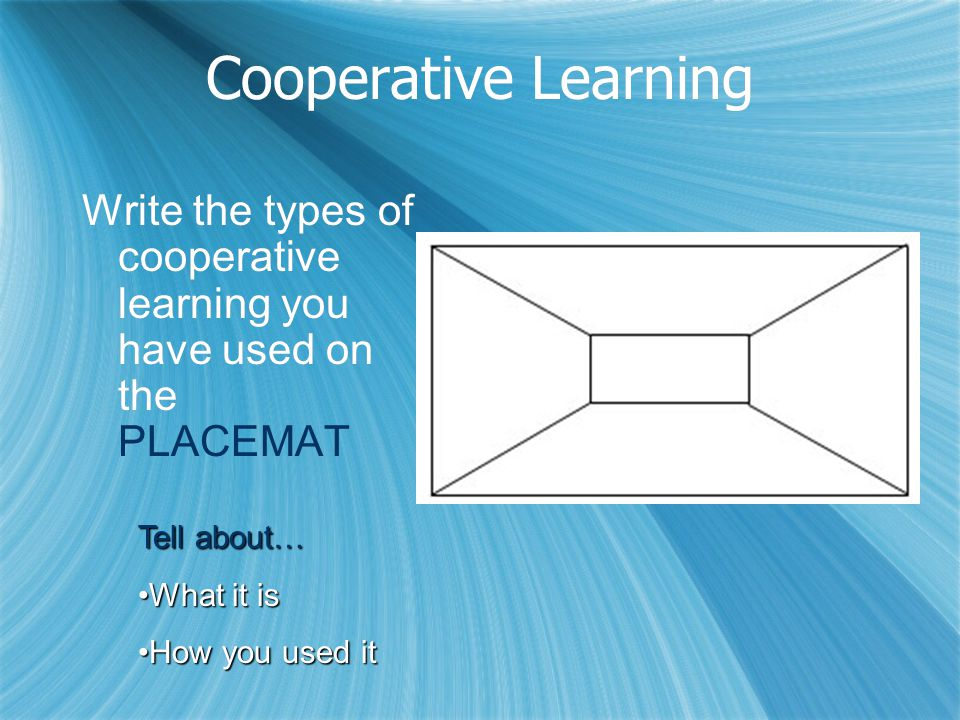 Cooperative Learning Write the types of cooperative learning you have used on the PLACEMAT. Tell about…