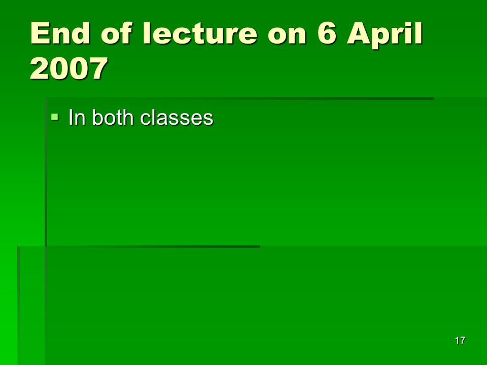 End of lecture on 6 April 2007 In both classes