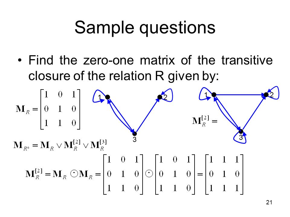 Sample questions Find the zero-one matrix of the transitive closure of the relation R given by: 1.