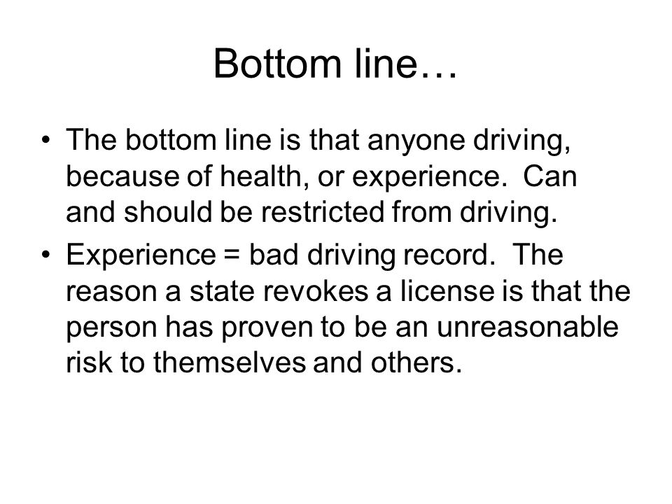 Bottom line… The bottom line is that anyone driving, because of health, or experience. Can and should be restricted from driving.