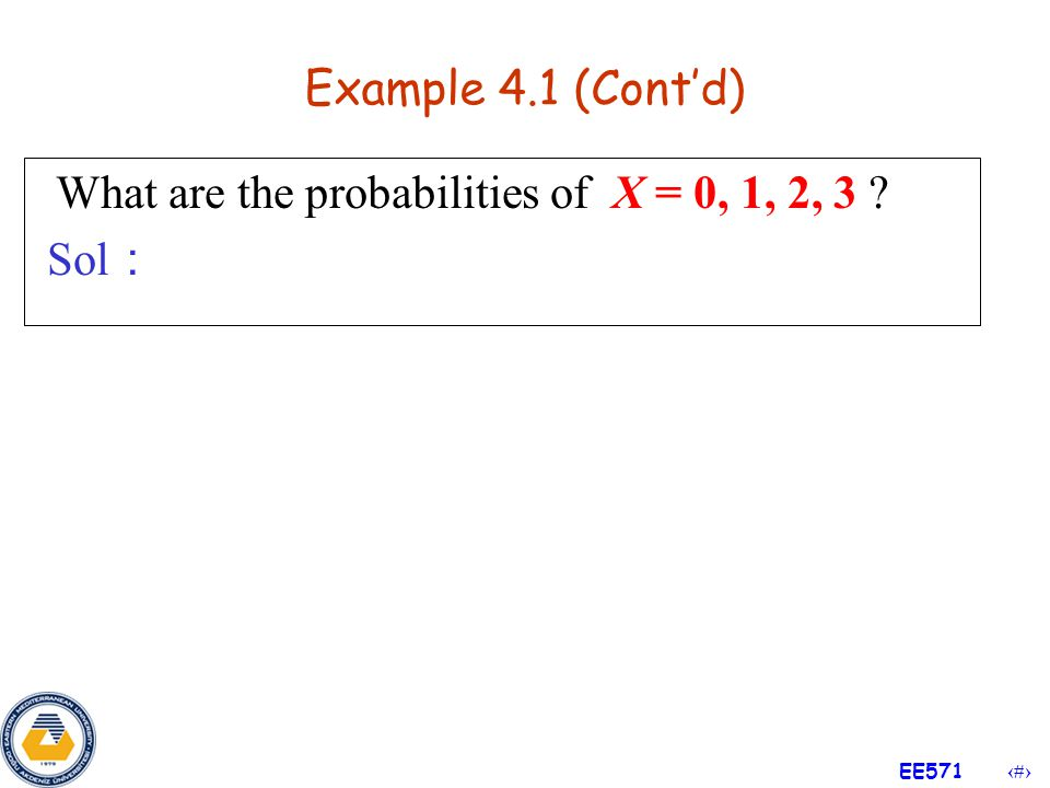 Example 4.1 (Cont'd) What are the probabilities of X = 0, 1, 2, 3 Sol: