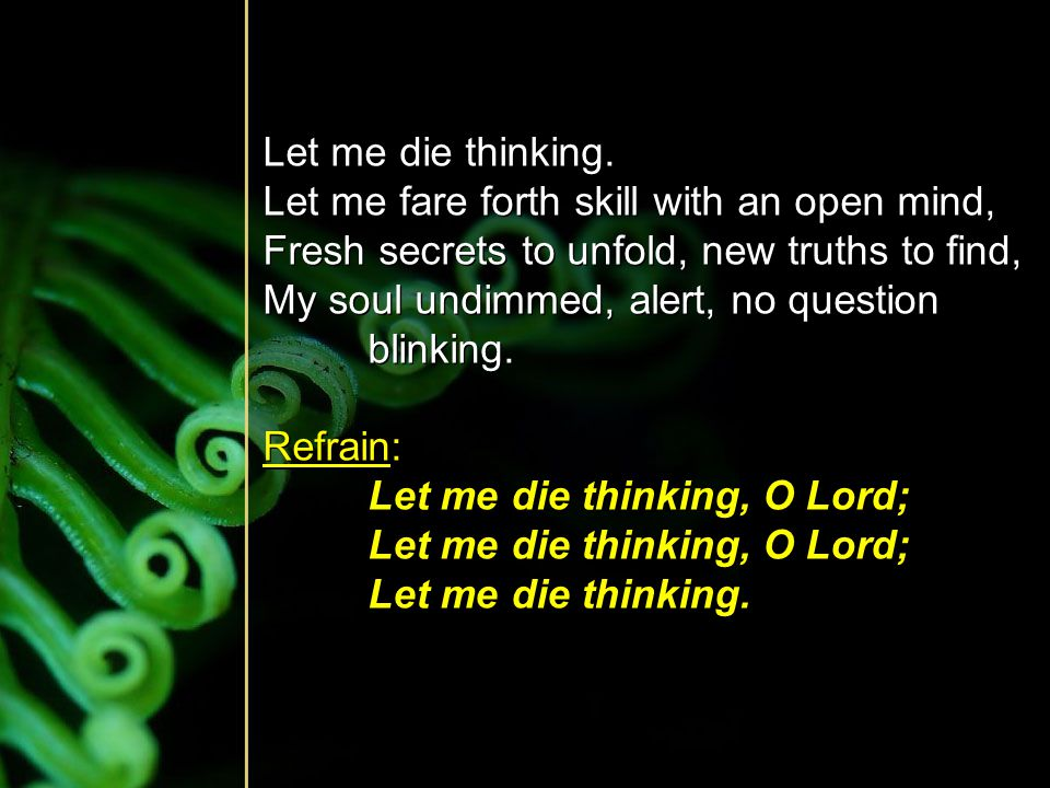 Let me die thinking. Let me fare forth skill with an open mind, Fresh secrets to unfold, new truths to find,