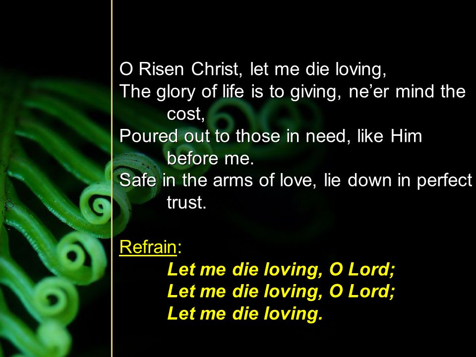O Risen Christ, let me die loving,