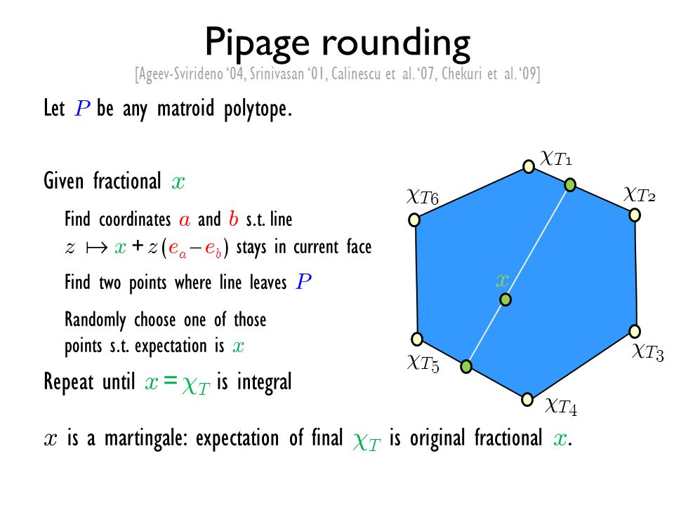 Pipage rounding Let P be any matroid polytope. Given fractional x