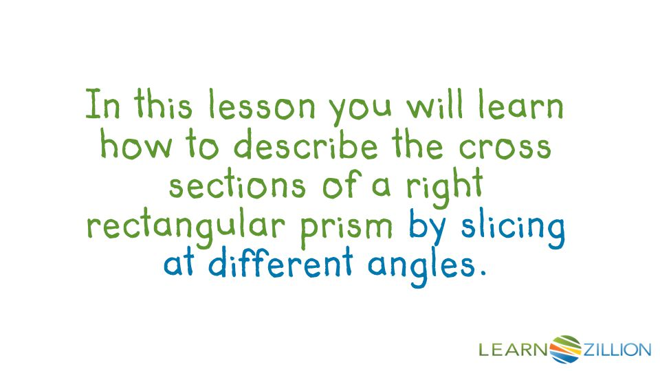 Objective In this lesson you will learn how to describe the cross sections of a right rectangular prism by slicing at different angles.
