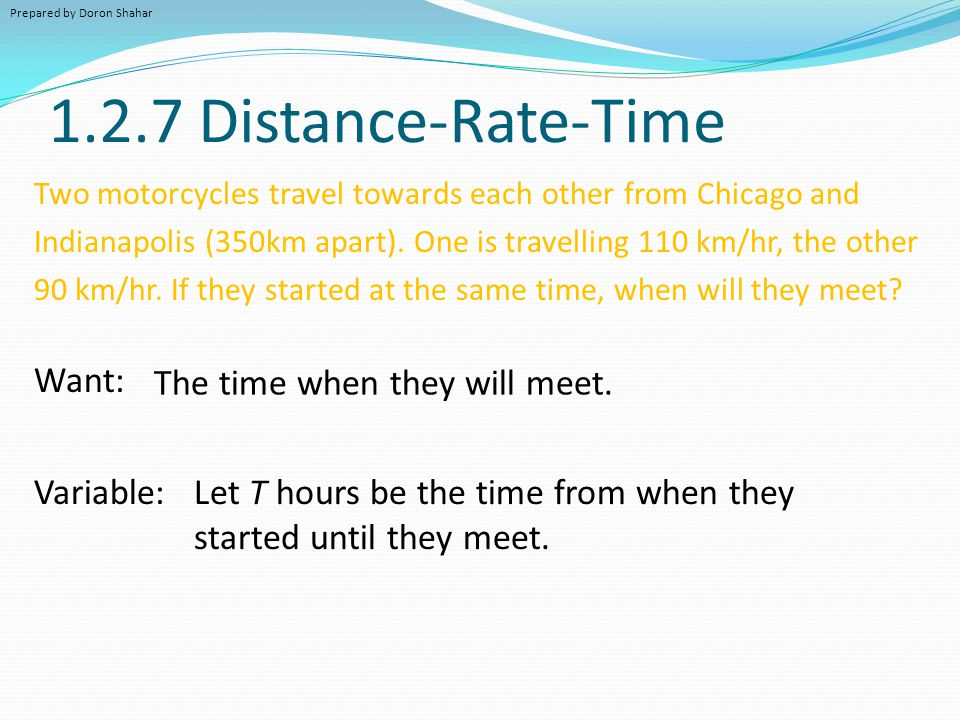 1.2.7 Distance-Rate-Time Want: The time when they will meet. Variable: