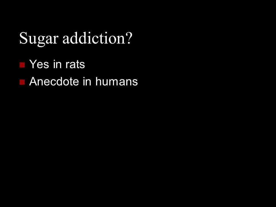 Sugar addiction Yes in rats Anecdote in humans