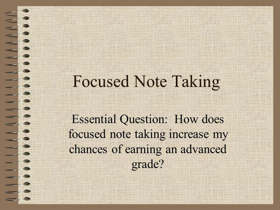 Focused Note Taking Essential Question: How does focused note taking increase my chances of earning an advanced grade