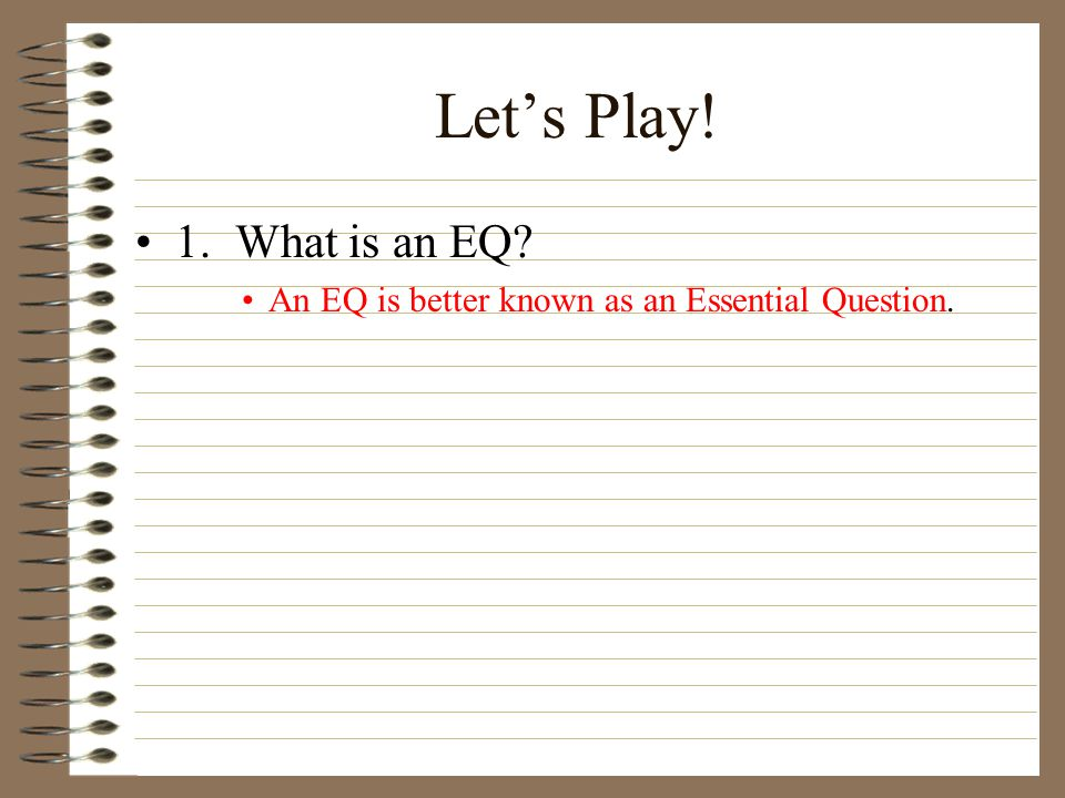 Let's Play! 1. What is an EQ An EQ is better known as an Essential Question.