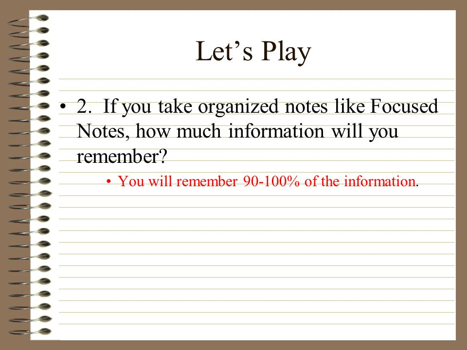 Let's Play 2. If you take organized notes like Focused Notes, how much information will you remember