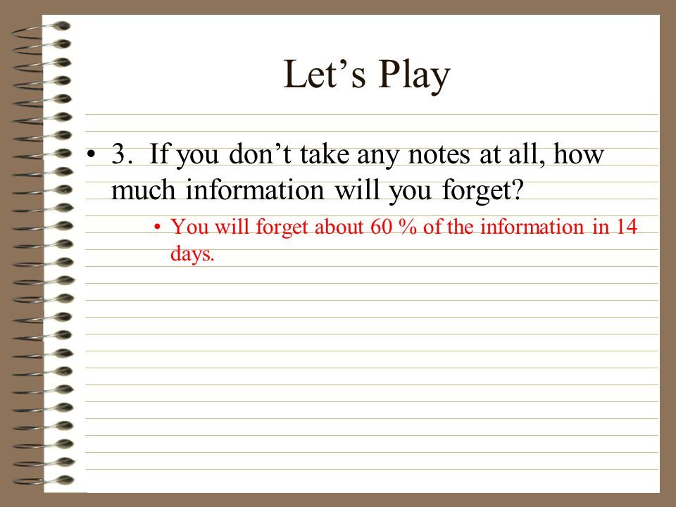 Let's Play 3. If you don't take any notes at all, how much information will you forget.