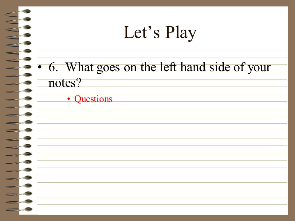 Let's Play 6. What goes on the left hand side of your notes Questions