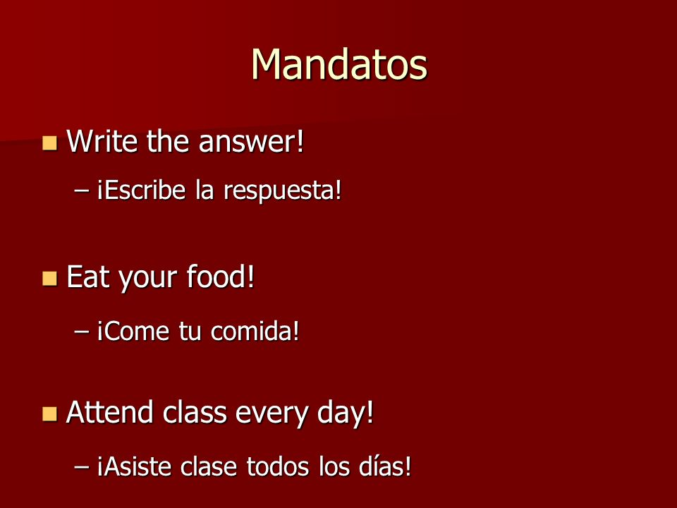 Mandatos Write the answer! Eat your food! Attend class every day!
