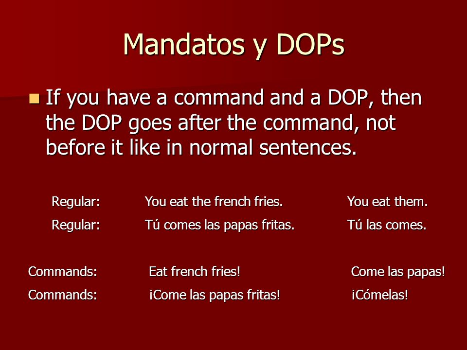 Mandatos y DOPs If you have a command and a DOP, then the DOP goes after the command, not before it like in normal sentences.