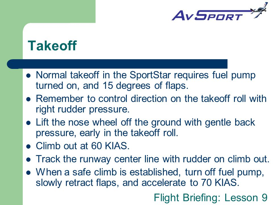 Takeoff Normal takeoff in the SportStar requires fuel pump turned on, and 15 degrees of flaps.
