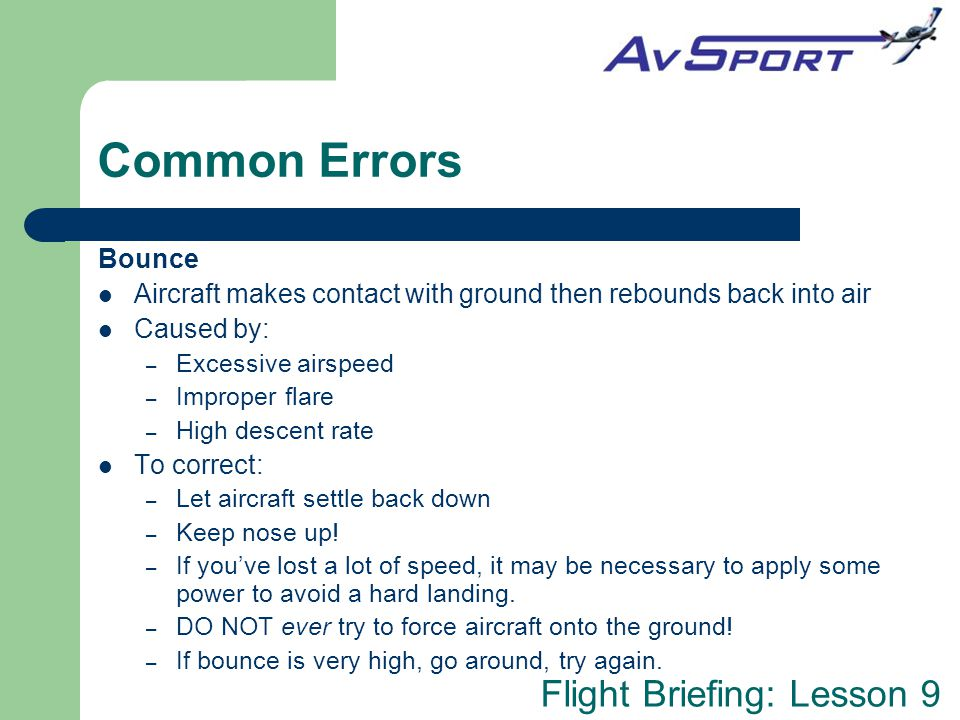 Common Errors Bounce. Aircraft makes contact with ground then rebounds back into air. Caused by: Excessive airspeed.