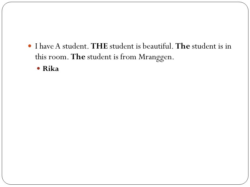 I have A student. THE student is beautiful. The student is in this room. The student is from Mranggen.
