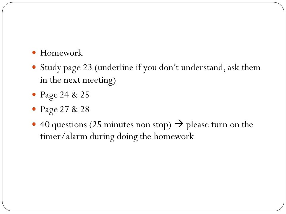 Homework Study page 23 (underline if you don't understand, ask them in the next meeting) Page 24 & 25.