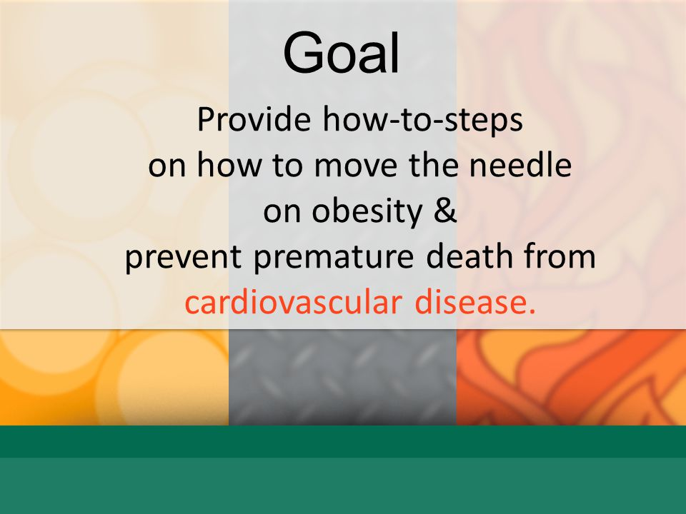 Goal Provide how-to-steps on how to move the needle on obesity &
