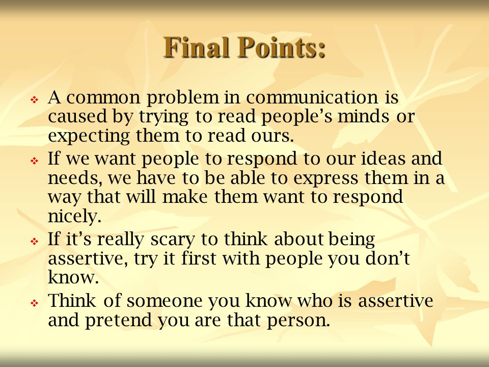 Final Points: A common problem in communication is caused by trying to read people's minds or expecting them to read ours.