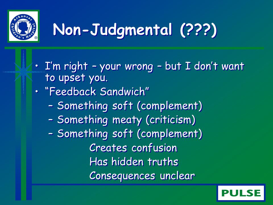 Non-Judgmental ( ) I'm right – your wrong – but I don't want to upset you. Feedback Sandwich Something soft (complement)