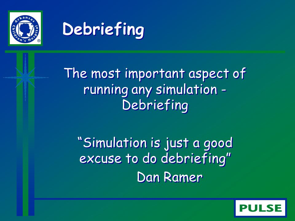 Debriefing The most important aspect of running any simulation - Debriefing. Simulation is just a good excuse to do debriefing