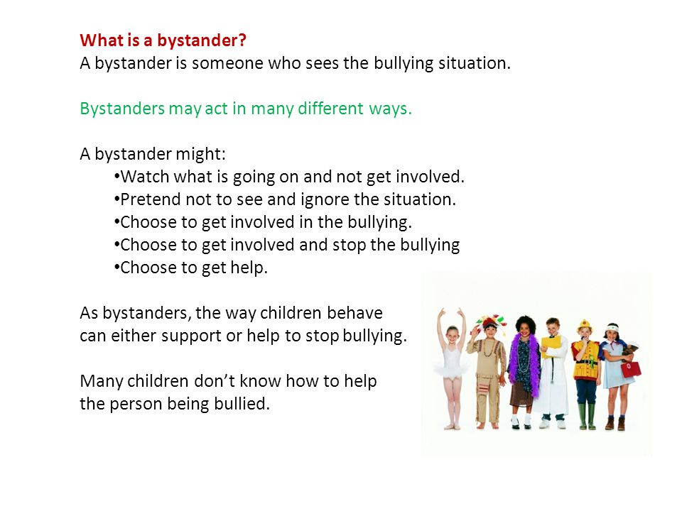 What is a bystander A bystander is someone who sees the bullying situation. Bystanders may act in many different ways.